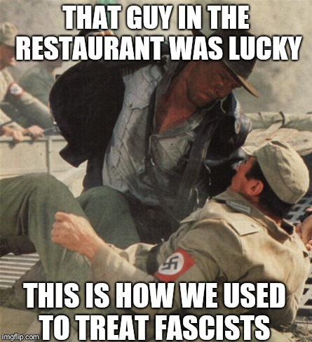 Indiana Jones Punching Nazis | THAT GUY IN THE RESTAURANT WAS LUCKY THIS IS HOW WE USED TO TREAT FASCISTS | image tagged in indiana jones punching nazis | made w/ Imgflip meme maker