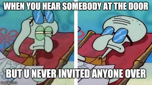 Squidward Don't Care |  WHEN YOU HEAR SOMEBODY AT THE DOOR; BUT U NEVER INVITED ANYONE OVER | image tagged in squidward don't care | made w/ Imgflip meme maker