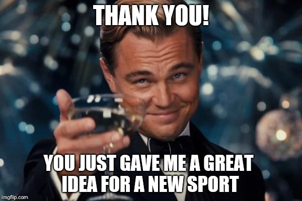 Leonardo Dicaprio Cheers Meme | THANK YOU! YOU JUST GAVE ME A GREAT IDEA FOR A NEW SPORT | image tagged in memes,leonardo dicaprio cheers | made w/ Imgflip meme maker