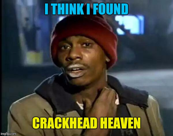 Y'all Got Any More Of That Meme | I THINK I FOUND CRACKHEAD HEAVEN | image tagged in memes,y'all got any more of that | made w/ Imgflip meme maker