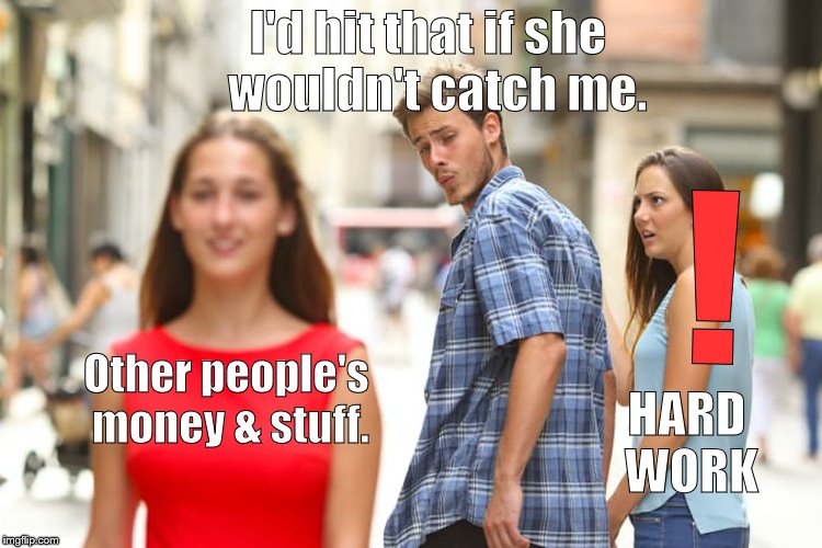 Distracted Boyfriend Meme | Other people's money & stuff. I'd hit that if she  wouldn't catch me. ! HARD WORK | image tagged in memes,distracted boyfriend | made w/ Imgflip meme maker