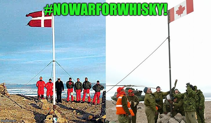 Canada and Denmark are technically at war over Hans island.  They remove each other's flag and drink booz left for them  | #NOWARFORWHISKY! | image tagged in war | made w/ Imgflip meme maker