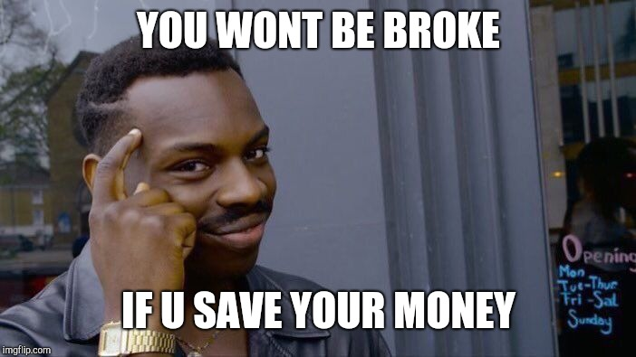 Roll Safe Think About It Meme | YOU WONT BE BROKE IF U SAVE YOUR MONEY | image tagged in memes,roll safe think about it | made w/ Imgflip meme maker