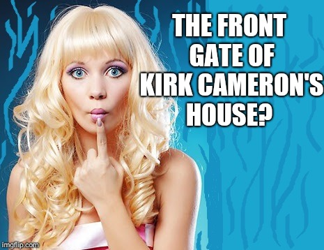 ditzy blonde | THE FRONT GATE OF KIRK CAMERON'S HOUSE? | image tagged in ditzy blonde | made w/ Imgflip meme maker
