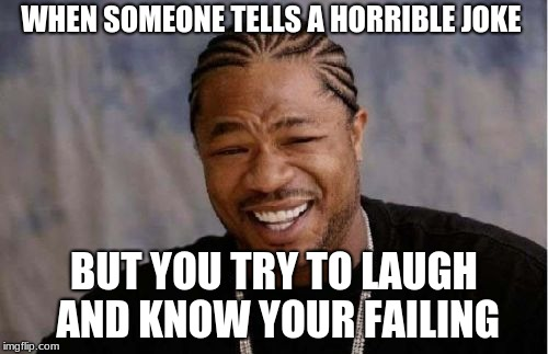 Yo Dawg Heard You Meme | WHEN SOMEONE TELLS A HORRIBLE JOKE BUT YOU TRY TO LAUGH AND KNOW YOUR FAILING | image tagged in memes,yo dawg heard you | made w/ Imgflip meme maker