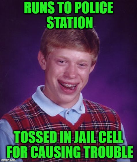 Bad Luck Brian Meme | RUNS TO POLICE STATION TOSSED IN JAIL CELL FOR CAUSING TROUBLE | image tagged in memes,bad luck brian | made w/ Imgflip meme maker