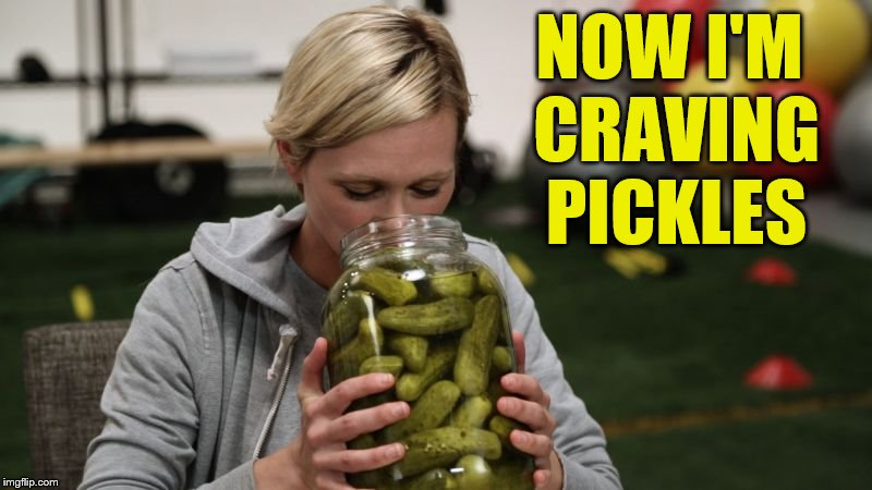 NOW I'M CRAVING PICKLES | made w/ Imgflip meme maker
