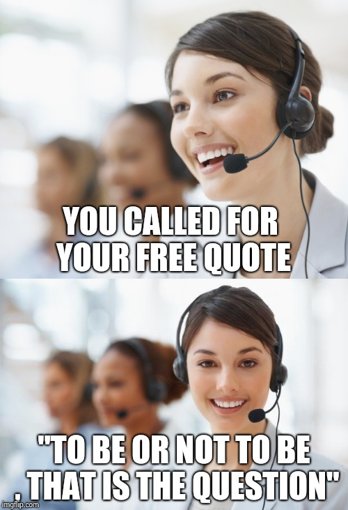 "Anything else we can help you with today ? | YOU CALLED FOR YOUR FREE QUOTE ""TO BE OR NOT TO BE , THAT IS THE QUESTION"" 
