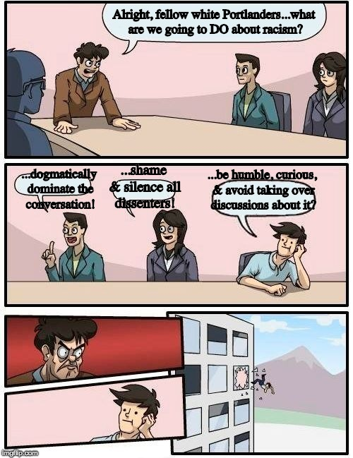 Boardroom Meeting Suggestion Meme | Alright, fellow white Portlanders...what are we going to DO about racism? ...dogmatically dominate the conversation! ...shame & silence all  | image tagged in memes,boardroom meeting suggestion | made w/ Imgflip meme maker