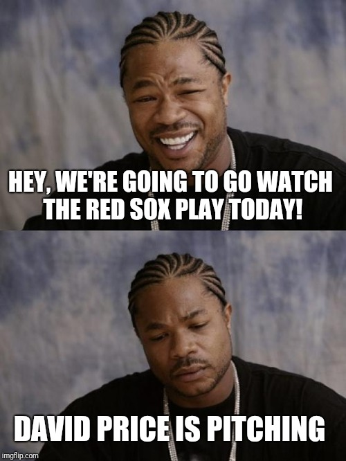 Happy Sad The Snow Report | HEY, WE'RE GOING TO GO WATCH THE RED SOX PLAY TODAY! DAVID PRICE IS PITCHING | image tagged in happy sad the snow report,red sox | made w/ Imgflip meme maker