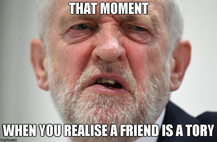 THAT MOMENT WHEN YOU REALISE A FRIEND IS A TORY | image tagged in jeremy corbyn | made w/ Imgflip meme maker
