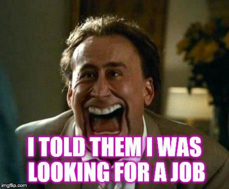 I TOLD THEM I WAS LOOKING FOR A JOB | image tagged in laughing face | made w/ Imgflip meme maker