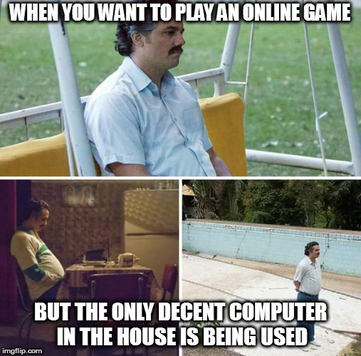 sad pablo escobar | WHEN YOU WANT TO PLAY AN ONLINE GAME BUT THE ONLY DECENT COMPUTER IN THE HOUSE IS BEING USED | image tagged in sad pablo escobar | made w/ Imgflip meme maker