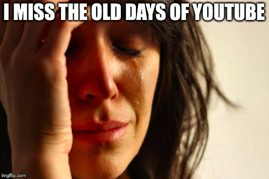 First World Problems Meme | I MISS THE OLD DAYS OF YOUTUBE | image tagged in memes,first world problems | made w/ Imgflip meme maker