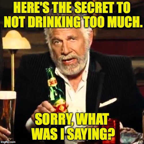 HERE'S THE SECRET TO NOT DRINKING TOO MUCH. SORRY, WHAT WAS I SAYING? | image tagged in i really don't care for drama but when i do no fucks are given s,the most interesting man in the world,memes | made w/ Imgflip meme maker