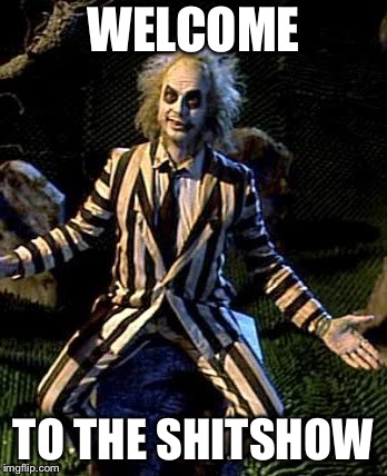 Beetlejuice | WELCOME TO THE SHITSHOW | image tagged in beetlejuice | made w/ Imgflip meme maker