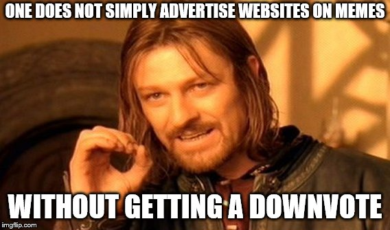 One Does Not Simply Meme | ONE DOES NOT SIMPLY ADVERTISE WEBSITES ON MEMES WITHOUT GETTING A DOWNVOTE | image tagged in memes,one does not simply | made w/ Imgflip meme maker