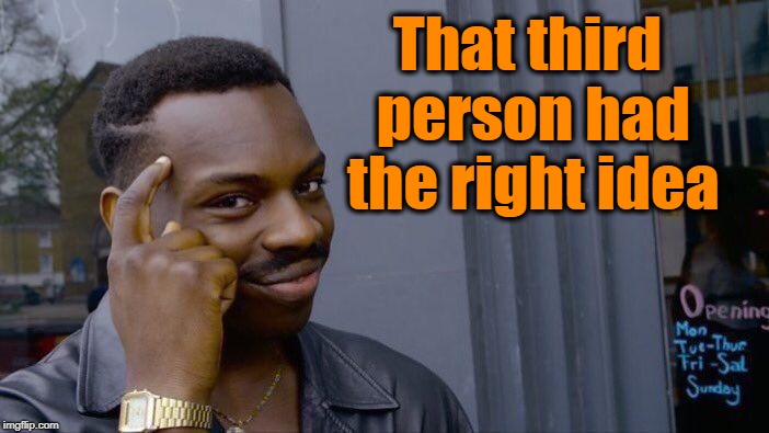 Roll Safe Think About It Meme | That third person had the right idea | image tagged in memes,roll safe think about it | made w/ Imgflip meme maker