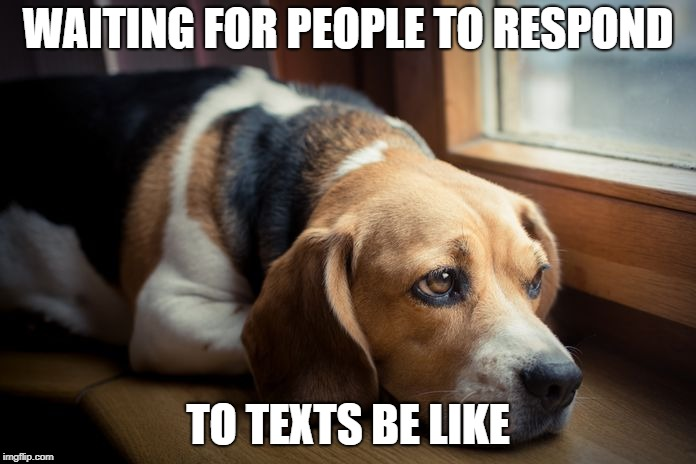 sad times | WAITING FOR PEOPLE TO RESPOND TO TEXTS BE LIKE | image tagged in waiting | made w/ Imgflip meme maker