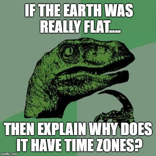Yeah, explain.... | IF THE EARTH WAS REALLY FLAT.... THEN EXPLAIN WHY DOES IT HAVE TIME ZONES? | image tagged in memes,philosoraptor | made w/ Imgflip meme maker