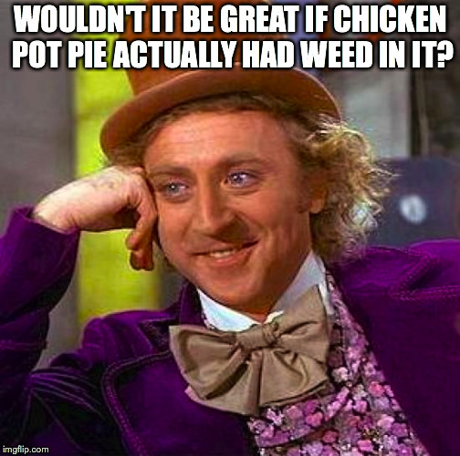 Creepy Condescending Wonka Meme | WOULDN'T IT BE GREAT IF CHICKEN POT PIE ACTUALLY HAD WEED IN IT? | image tagged in memes,creepy condescending wonka | made w/ Imgflip meme maker