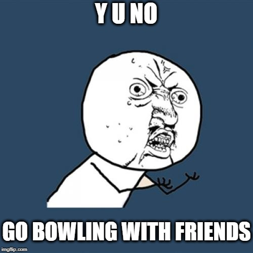 Y U No Meme | Y U NO GO BOWLING WITH FRIENDS | image tagged in memes,y u no | made w/ Imgflip meme maker