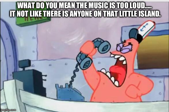 NO THIS IS PATRICK | WHAT DO YOU MEAN THE MUSIC IS TOO LOUD..... IT NOT LIKE THERE IS ANYONE ON THAT LITTLE ISLAND. | image tagged in no this is patrick | made w/ Imgflip meme maker