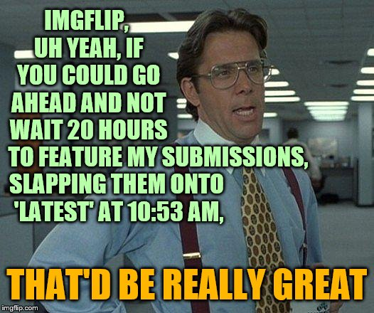 I can't be the only one experiencing this. | IMGFLIP, UH YEAH, IF YOU COULD GO AHEAD AND NOT WAIT 20 HOURS TO FEATURE MY SUBMISSIONS, THAT'D BE REALLY GREAT SLAPPING THEM ONTO 'LATEST'  | image tagged in yeah if you could,meanwhile on imgflip,funny,memes,phunny | made w/ Imgflip meme maker
