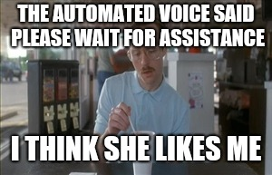 So I Guess You Can Say Things Are Getting Pretty Serious Meme | THE AUTOMATED VOICE SAID PLEASE WAIT FOR ASSISTANCE I THINK SHE LIKES ME | image tagged in memes,so i guess you can say things are getting pretty serious | made w/ Imgflip meme maker