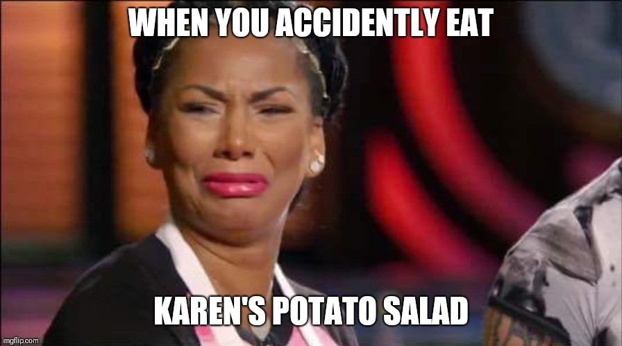 Karen's Potato Salad | WHEN YOU ACCIDENTLY EAT KAREN'S POTATO SALAD | image tagged in memes,food,gordon ramsey | made w/ Imgflip meme maker