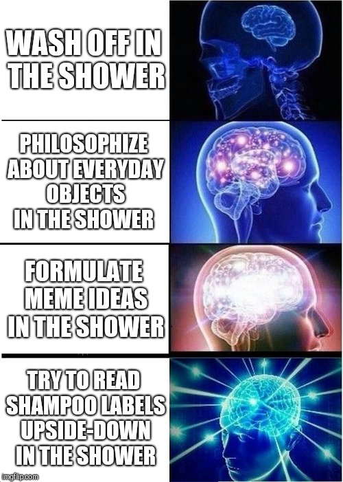 Shower Activities  | WASH OFF IN THE SHOWER PHILOSOPHIZE ABOUT EVERYDAY OBJECTS IN THE SHOWER FORMULATE MEME IDEAS IN THE SHOWER TRY TO READ SHAMPOO LABELS UPSID | image tagged in memes,expanding brain,shower thoughts,shower,labels,imgflip | made w/ Imgflip meme maker