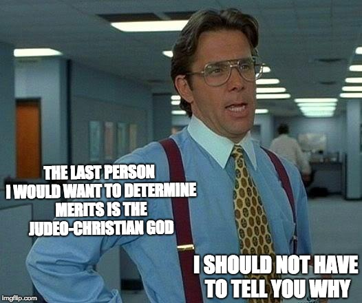 That Would Be Great Meme | THE LAST PERSON I WOULD WANT TO DETERMINE MERITS IS THE JUDEO-CHRISTIAN GOD I SHOULD NOT HAVE TO TELL YOU WHY | image tagged in memes,that would be great | made w/ Imgflip meme maker