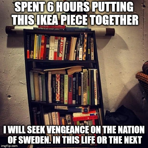 I EVEN followed the directions. WTF | SPENT 6 HOURS PUTTING THIS IKEA PIECE TOGETHER I WILL SEEK VENGEANCE ON THE NATION OF SWEDEN. IN THIS LIFE OR THE NEXT | image tagged in memes,ikea | made w/ Imgflip meme maker
