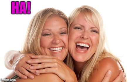 women laughing | HA! | image tagged in women laughing | made w/ Imgflip meme maker
