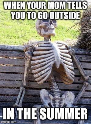 Waiting Skeleton Meme | WHEN YOUR MOM TELLS YOU TO GO OUTSIDE IN THE SUMMER | image tagged in memes,waiting skeleton | made w/ Imgflip meme maker