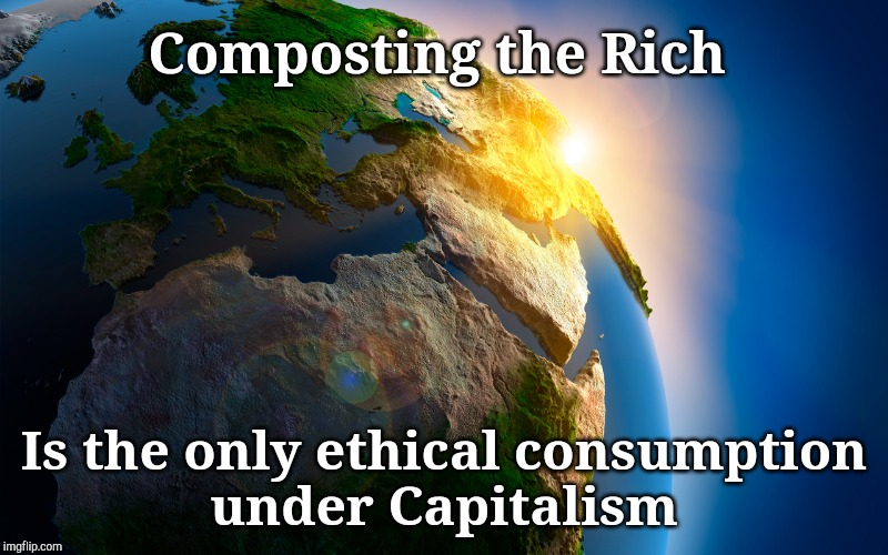 Don't wanna get that Kuru, do you?  | Composting the Rich Is the only ethical consumption under Capitalism | image tagged in eat the rich,kuru,cannabalism,crapitalism,compost the rich | made w/ Imgflip meme maker