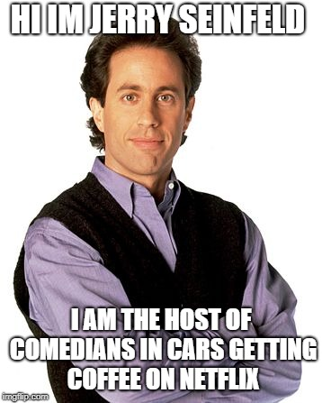 Jerry Seinfeld | HI IM JERRY SEINFELD I AM THE HOST OF COMEDIANS IN CARS GETTING COFFEE ON NETFLIX | image tagged in jerry seinfeld | made w/ Imgflip meme maker