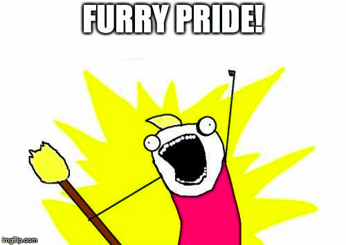 X All The Y Meme | FURRY PRIDE! | image tagged in memes,x all the y | made w/ Imgflip meme maker
