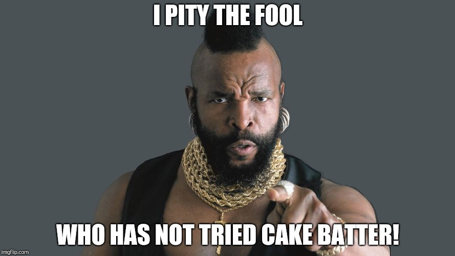 Cake Batter | I PITY THE FOOL WHO HAS NOT TRIED CAKE BATTER! | image tagged in cake batter | made w/ Imgflip meme maker