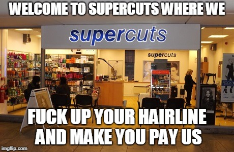 WELCOME TO SUPERCUTS WHERE WE F**K UP YOUR HAIRLINE AND MAKE YOU PAY US | image tagged in haircut | made w/ Imgflip meme maker