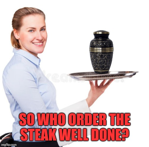 SO WHO ORDER THE STEAK WELL DONE? | made w/ Imgflip meme maker
