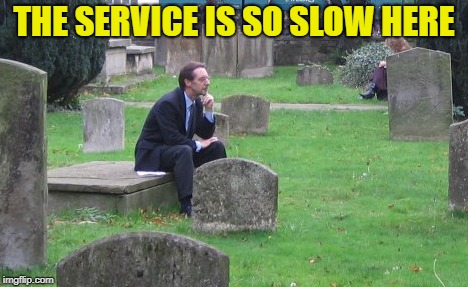 THE SERVICE IS SO SLOW HERE | made w/ Imgflip meme maker