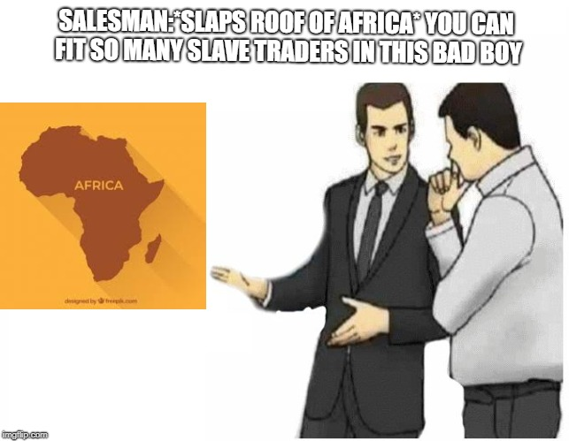 Car Salesman Slaps Hood Meme | SALESMAN:*SLAPS ROOF OF AFRICA* YOU CAN FIT SO MANY SLAVE TRADERS IN THIS BAD BOY | image tagged in car salesman slaps hood of car | made w/ Imgflip meme maker