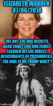 "Elizabeth Warren on Pocahontas & Donald Trump - DNA Test Proves I am Related to Pocahontas! | ""WE GOT THE DNA RESULTS BACK TODAY AND OUR FAMILY LEARNED WE ARE DIRECT DESCENDANTS OF POCAHONTAS.  THE JOKE IS ON TRUMP BIGLY""! ELIZABETH W 