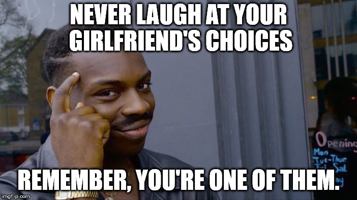 Roll Safe Think About It Meme | NEVER LAUGH AT YOUR GIRLFRIEND'S CHOICES REMEMBER, YOU'RE ONE OF THEM. | image tagged in memes,roll safe think about it | made w/ Imgflip meme maker