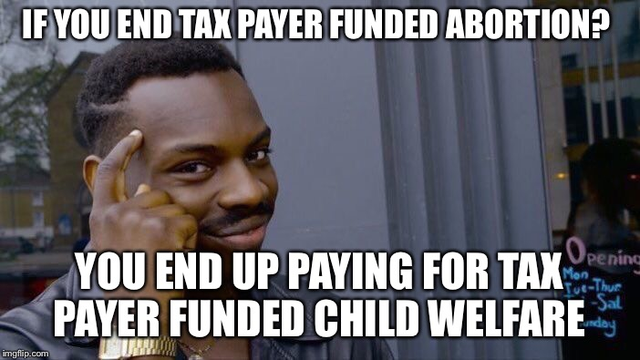 Roll Safe Think About It Meme | IF YOU END TAX PAYER FUNDED ABORTION? YOU END UP PAYING FOR TAX PAYER FUNDED CHILD WELFARE | image tagged in memes,roll safe think about it | made w/ Imgflip meme maker