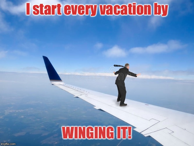 Sometimes you just gotta let go - but not at this exact moment , eh, | I start every vacation by WINGING IT! | image tagged in memes,airplane wing,passenger,riding on the wing,vacations,winging it | made w/ Imgflip meme maker