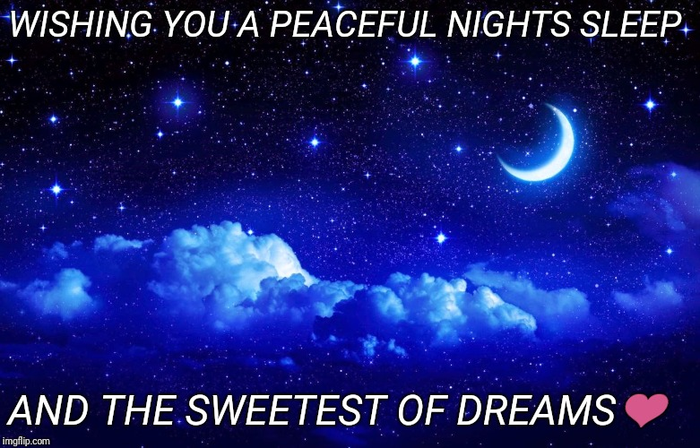 Peaceful night, sweetest of dreams | WISHING YOU A PEACEFUL NIGHTS SLEEP AND THE SWEETEST OF DREAMS❤ | image tagged in peaceful night sweetest of dreams | made w/ Imgflip meme maker