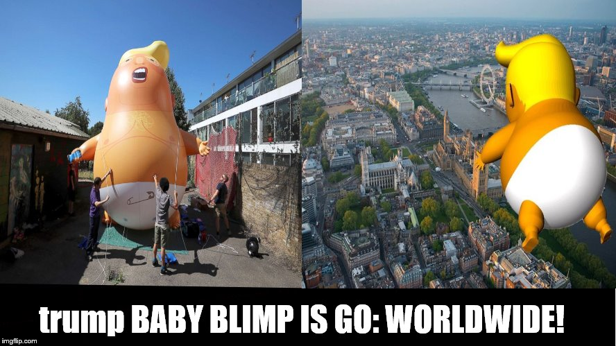 trump Baby Blimp, Baby Balloon IS GO! | trump BABY BLIMP IS GO: WORLDWIDE! | image tagged in trump baby balloon,flying fool,baby,trump baby blimp,trump is an idiot,trump is a baby | made w/ Imgflip meme maker