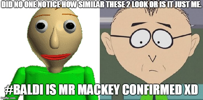 Baldi Mr Mackey Conspiracy | DID NO ONE NOTICE HOW SIMILAR THESE 2 LOOK OR IS IT JUST ME. #BALDI IS MR MACKEY CONFIRMED XD | image tagged in funny | made w/ Imgflip meme maker
